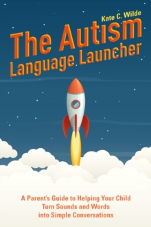 The Autism Language Launcher : A Parent's Guide to Helping Your Child Turn Sounds and Words into Simple Conversations, EPUB eBook