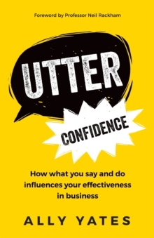 Utter Confidence : How What You Say and Do Influences Your Effectiveness in Business, Paperback Book