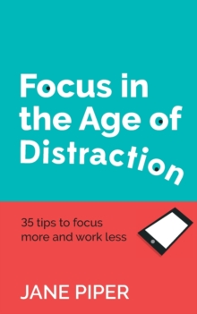 Focus in the Age of Distraction : 35 tips to focus more and work less, Paperback Book