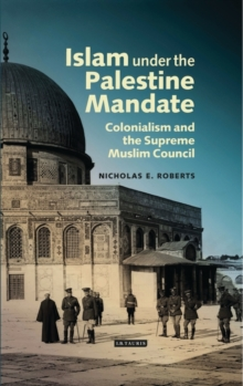 Islam Under the Palestine Mandate : Colonialism and the Supreme Muslim Council, Hardback Book