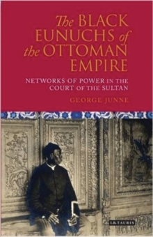 The Black Eunuchs of the Ottoman Empire : Networks of Power in the Court of the Sultan, Hardback Book