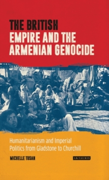 The British Empire and the Armenian Genocide : Humanitarianism and Imperial Politics from Gladstone to Churchill, Hardback Book