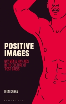 Positive Images : Gay Men and HIV/AIDS in the Culture of 'Post Crisis', Hardback Book