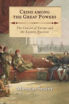 Crisis Among the Great Powers : The Concert of Europe and the Eastern Question, Hardback Book