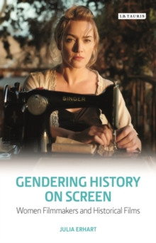 Gendering History on Screen : Women Filmmakers and Historical Films, Hardback Book