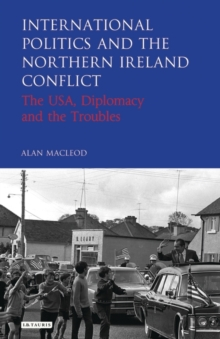 International Politics and the Northern Ireland Conflict : The USA, Diplomacy and the Troubles, Hardback Book