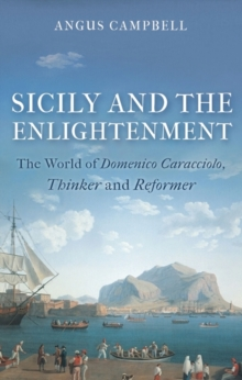 Sicily and the Enlightenment : The World of Domenico Caracciolo, Thinker and Reformer, Hardback Book