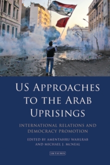 US Approaches to the Arab Uprisings : International Relations and Democracy Promotion, Hardback Book