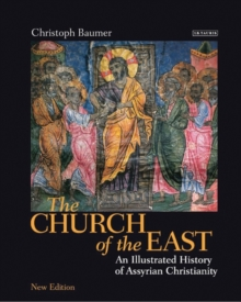 The Church of the East : An Illustrated History of Assyrian Christianity, Hardback Book