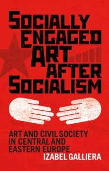 Socially Engaged Art After Socialism : Art and Civil Society in Central and Eastern Europe, Hardback Book