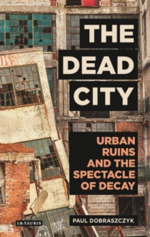 The Dead City : Urban Ruins and the Spectacle of Decay, Hardback Book