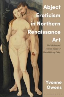 Abject Eroticism in Northern Renaissance Art : The Witches and Femmes Fatales of Hans Baldung Grien, Hardback Book