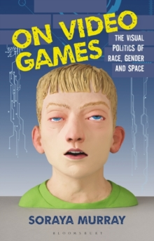 On Video Games : The Visual Politics of Race, Gender and Space, Hardback Book