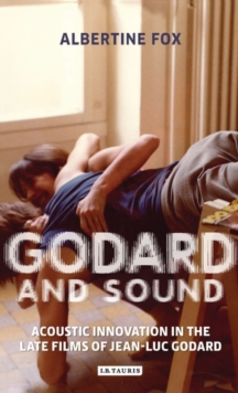 Godard and Sound : Acoustic Innovation in the Late Films of Jean-Luc Godard, Hardback Book