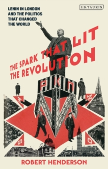 The Spark that Lit the Revolution : Lenin in London and the Politics that Changed the World, Hardback Book