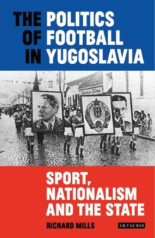 The Politics of Football in Yugoslavia : Sport, Nationalism and the State, Hardback Book