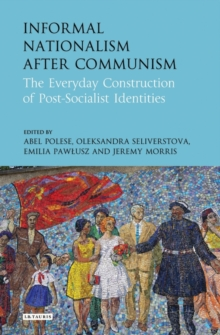 Informal Nationalism After Communism : The Everyday Construction of Post-Socialist Identities, Hardback Book