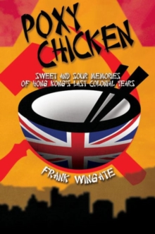 Poxy Chicken : Sweet and Sour Memories of Hong Kong's Last Colonial Years, Hardback Book