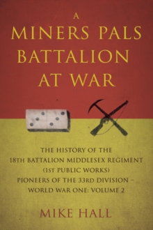 A Miners Pals Battalion at War : The History of the 18th Battalion Middlesex Regiment (1st public works) Pioneers of the 33rd Division - World War One: Volume 2, Paperback Book