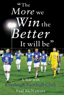 'The More We Win, The Better It Will Be' : A Year with Eastleigh Football Club, Paperback Book