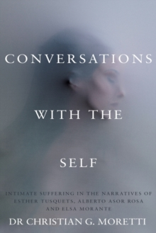 Conversations with the Self : Intimate Suffering in the Narratives of Esther Tusquets, Alberto Asor Rosa and Elsa Morante, Paperback Book