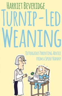 Turnip-Led Weaning : Outrageous Parenting Advice from a Spoof Nanny, Paperback Book