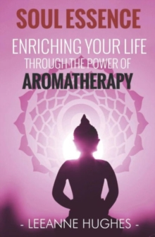 Soul Essence : Enriching Your Life Through the Power of Aromatherapy, Paperback Book