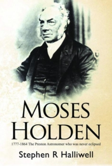 Moses Holden 1777-1864 : The Preston Astronomer Who Was Never Eclipsed, Paperback Book