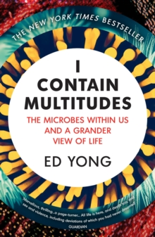 I Contain Multitudes : The Microbes Within Us and a Grander View of Life, Paperback / softback Book