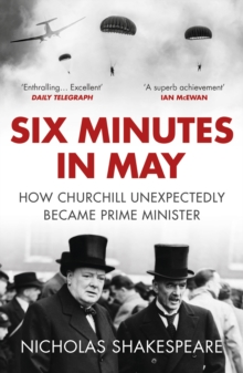Six Minutes in May : How Churchill Unexpectedly Became Prime Minister, Paperback / softback Book