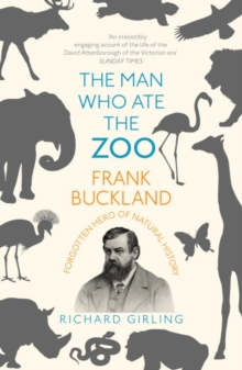 The Man Who Ate the Zoo : Frank Buckland, forgotten hero of natural history, Paperback / softback Book