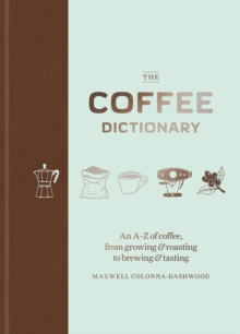 The Coffee Dictionary : An A-Z of Coffee, from Growing & Roasting to Brewing & Tasting, Hardback Book