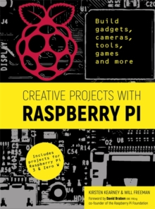Creative Projects with Raspberry Pi : Build gadgets, cameras, tools, games and more with this guide to Raspberry Pi: Foreword by David Braben OBE FREng co-founder of Raspberry Pi Foundation, Paperback / softback Book