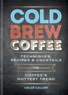 Cold Brew Coffee : Techniques, Recipes & Cocktails for Coffee's Hottest Trend, Hardback Book