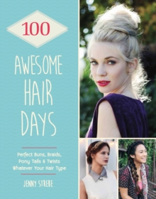 100 Awesome Hair Days : Perfect Buns, Braids, Pony Tails & Twists, Whatever Your Hair Type, EPUB eBook
