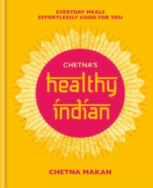 Chetna's Healthy Indian : Everyday family meals effortlessly good for you, Hardback Book