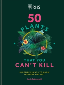 RHS 50 Plants You Can't Kill : Surefire Plants to Grow Indoors and Out, Hardback Book