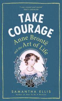 Take Courage : Anne Bronte and the Art of Life, Hardback Book