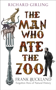 The Man Who Ate the Zoo : Frank Buckland, Forgotten Hero of Natural History, Hardback Book