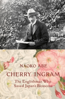 'Cherry' Ingram : The Englishman Who Saved Japan's Blossoms, Hardback Book