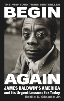 Begin Again : James Baldwin's America and Its Urgent Lessons for Today, Hardback Book