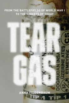 Tear Gas : From the Battlefields of WWI to the Streets of Today, Paperback Book
