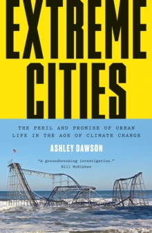 Extreme Cities : The Peril and Promise of Urban Life in the Age of Climate Change, Hardback Book