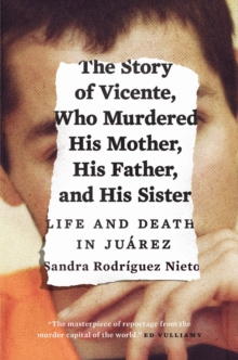 The Story of Vicente, Who Murdered His Mother, His Father, and His Sister : Life and Death in Juarez, Paperback / softback Book