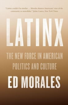 Latinx : The New Force in American Politics and Culture, Paperback / softback Book