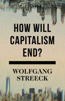 How Will Capitalism End? : Essays on a Failing System, Hardback Book