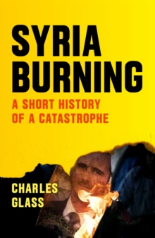 Syria Burning : A Short History of a Catastrophe, Paperback Book