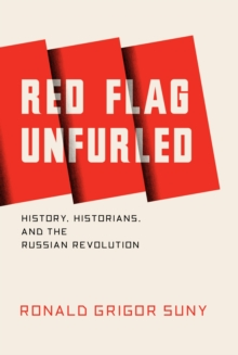 Red Flag Unfurled : History, Historians, and the Russian Revolution, Paperback Book