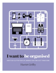 I Want to Be Organised : How to de-Clutter, Manage Your Time & Get Things Done, Hardback Book