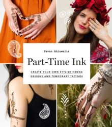 Part-Time Ink : Create Your Own Stylish Henna Designs and Temporary Tattoos, Paperback Book